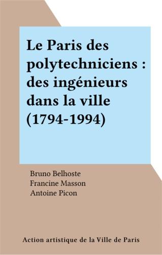 Le Paris des Polytechniciens. Des ingénieurs dans la ville, 1794-1994