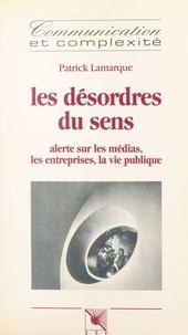 Collectif - Les désordres du sens - Alerte sur les médias, les entreprises, la vie publique.