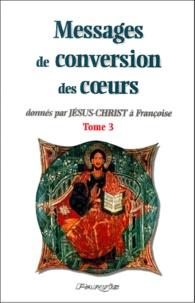 Collectif - Messages de conversion des coeurs donnés par Jésus-Christ à Françoise. - Tome 3.