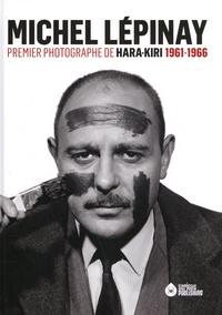 Collectif - MICHEL LÉPINAY - PREMIER PHOTOGRAPHE DE HARA-KIRI 1961-1966.