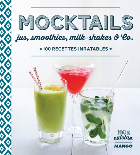 Mocktails. Jus, smoothies, milkshakes and Co, 100 recettes inratables
