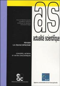 Collectif - Penser la francophonie - Concepts, actions et outils linguistiques, Actes des Premières Journées scientifiques communes des Réseaux de chercheurs concernant la langue.