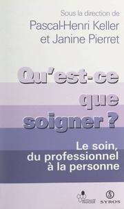 Collectif et Pascal-Henri Keller - Qu'est-ce que soigner ? - Le soin, du professionnel à la personne.