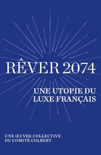 Collectif et Alain Rey - Rêver 2074 - Une utopie du luxe français - Une œuvre collective du Comité Colbert.