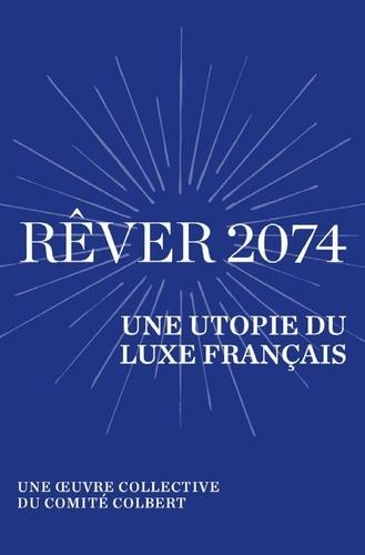 Rêver 2074. Une utopie du luxe français - Une œuvre collective du Comité Colbert