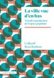 Collectif Rosa Bonheur - La ville vue d'en bas - Travail et production de l'espace populaire.