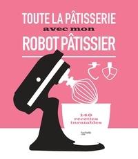 Collectif - Toute la pâtisserie avec mon robot pâtissier - 140 recettes inratables.