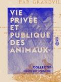 Collectif et  Grandville - Vie privée et publique des animaux.