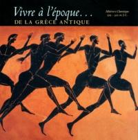 Collectif - VIVRE A L'EPOQUE... DE LA GRECE ANTIQUE. - Athènes Classique 525-322 av. J-C.