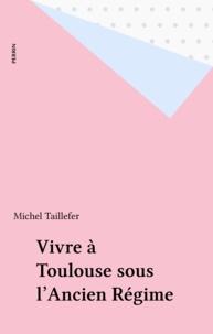 Collectif - Vivre à Toulouse sous l'Ancien régime.