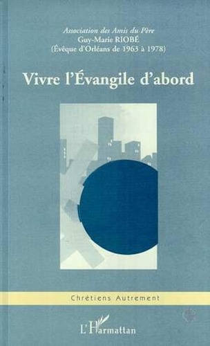 Collectif - Vivre l'Évangile d'abord - Guy-Marie Riobé,..., actes du colloque, [réuni à Orléans, Lycée Sainte-Croix Saint-Euverte les 28 et 29 novembre 1998].