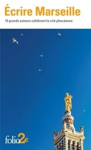 Collectifs - Écrire Marseille - 15 grands auteurs célèbrent la cité phocéenne.
