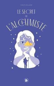 Colm Holland - Le secret de l'Alchimiste - Transformer sa vie grâce au best-seller de Paulo Coelho.
