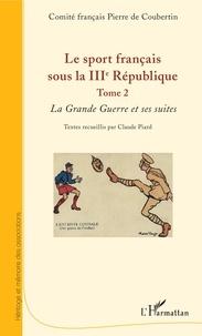 Comité Pierre de Coubertin et Claude Piard - Le sport français sous la IIIe République - Tome 2, La Grande Guerre et ses suites.