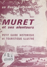 Commission d'animation municip et H. Ameglio - Muret et ses alentours - En Haute-Garonne... Petit guide historique et touristique illustré.