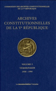 Commission des archives - Archives constitutionnelles de la Ve République - Volume 5, Témoignages 1958-1995.