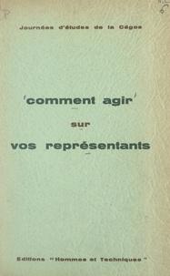 Commission générale d'organisa et  Collectif - Comment agir sur vos représentants.