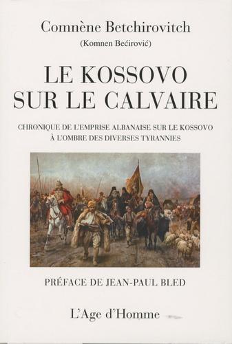 Le Kossovo sur le calvaire. Chronique de l'emprise albanaise sur le Kossovo à l'ombre des diverses tyrannies