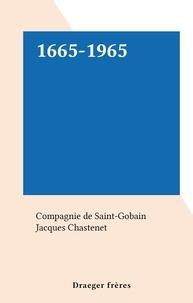 Compagnie de Saint-Gobain et Jacques Chastenet - 1665-1965.