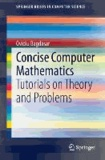 Concise Computer Mathematics - Tutorials on Theory and Problems.