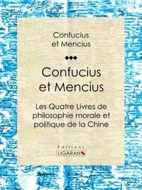 Confucius et  Mencius - Confucius et Mencius - Les Quatre Livres de philosophie morale et politique de la Chine.