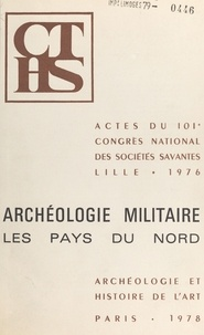 Congrès national des sociétés - Archéologie militaire : les pays du nord - Actes du 101e Congrès national des sociétés savantes, Lille, 1976.