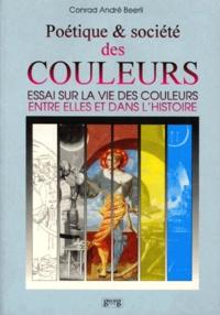 Conrad-André Beerli - Poétique et société des couleurs - Essai sur la vie des couleurs entre elles dans l'histoire.