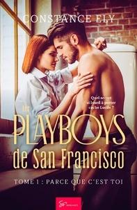 Constance Ely - Les Playboys de San Francisco  : Les Playboys de San Francisco - Tome 1 - Parce que c'est toi.
