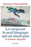 Constance Flamand-Roze - Le corps est le seul langage qui ne ment pas - 25 histoires d'hypnose.