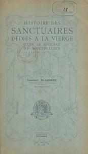 Constant Blaquière et M.-A. de Cabrières - Histoire des sanctuaires dédiés à la Vierge dans le diocèse de Montpellier.