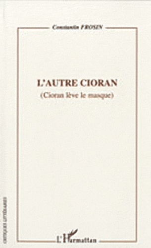 Constantin Frosin - L'autre Cioran - (Cioran lève le masque).