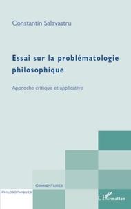 Constantin Salavastru - Essai sur la problématologie philosophique - Approche critique et applicative.