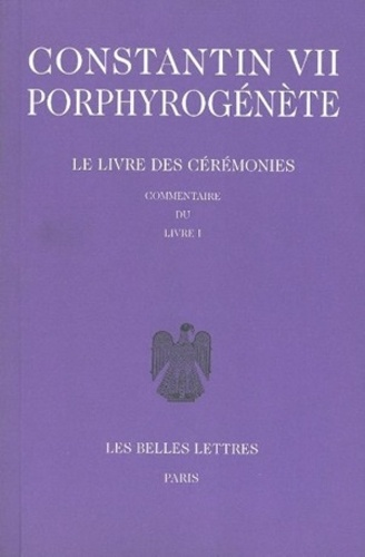 Constantin VII Porphyrogénète - Le livre des cérémonies - Commentaire du livre I, édition bilingue français-grec.