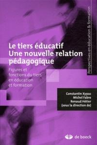 Constantin Xypas et Michel Fabre - Le tiers éducatif Une nouvelle relation pédagogique - Figures et fonctions du tiers en éducation et formation.