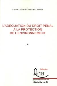 Coralie Courtaigne-Deslandes - L'adéquation du droit pénal à la protection de l'environnement.