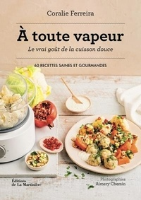 Coralie Ferreira - A toute vapeur ! Le vrai goût de la cuisine douce - 60 recettes saines et gourmandes.