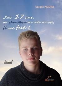 Coralie Pailhes - J'ai 17 ans, un chauffard me vole ma vie, il me tue !.