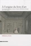 Cordélia Hattori et Estelle Leutrat - A l'origine du livre d'art - Les recueils d'estampes comme entreprise éditoriale en Europe (XIVe-XVIIIe siècles).