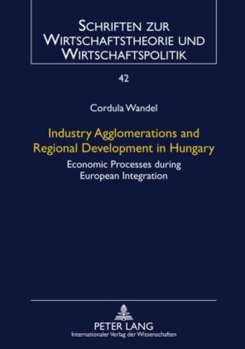 Cordula Wandel - Industry Agglomerations and Regional Development in Hungary - Economic Processes during European Integration.