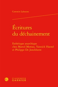 Corentin Lahouste - Ecritures du déchaînement - Esthétique anarchique chez Marcel Moreau, Yannick Haenel et Philippe de Jonckheere.
