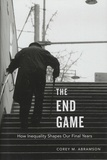 Corey-M Abramson - The End Game - How Inequality Shapes Our Final Years.