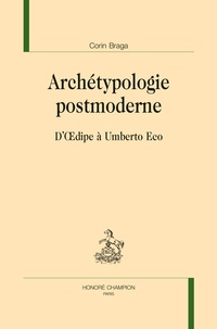 Corin Braga - Archétypologie postmoderne - D'Oedipe à Umberto Eco.