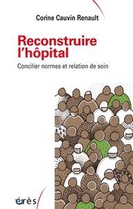 Corine Cauvin Renault - Reconstruire l'hôpital - Concilier normes et relation de soin.