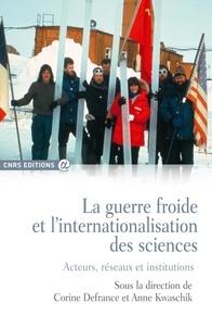 Corine Defrance et Anne Kwaschik - La guerre froide et l'internationalisation des sciences - Acteurs, réseaux et institutions.