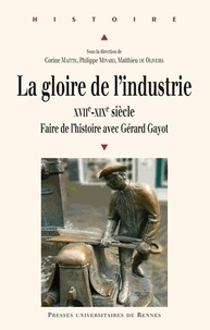 Corine Maitte et Philippe Minard - La gloire de l'industrie XVIIe-XIXe siècle - Faire de l'histoire avec Gérard Gayot.