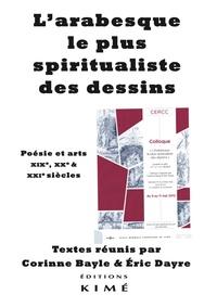 Corinne Bayle et Eric Dayre - L'arabesque, le plus spiritualiste des dessins - Poésie et arts XIXe, XXe & XXIe siècles.