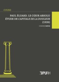 Corinne Bayle - Paul Eluard, le coeur absolu - Etude de Capitale de la douleur (1926).