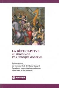 Corinne Beck et Fabrice Guizard - La bête captive au Moyen Age et à l'époque moderne.