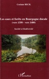 Corinne Beck - Les eaux et forêts en Bourgogne ducale (vers 1350-vers 1480) - Société et biodiversité.