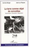 Corinne Berger et Jean-Luc Roques - La terre comme objet de convoitise - Appropriation, Exploitation, Dégradation.